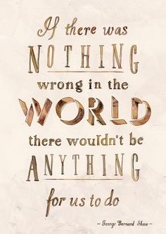 If there was nothing wrong in the world there wouldn't be anything for us to do. #quote