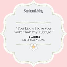 In honor of the 25th anniversary of one of our favorite Southern movies, 25 great quotes from Steel Magnolias.