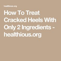How To Treat Cracked Heels With Only 2 Ingredients - healthious.org