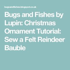 Bugs and Fishes by Lupin: Christmas Ornament Tutorial: Sew a Felt Reindeer Bauble