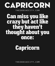 Zodiac Capricorn Facts. – Can miss you like crazy but act like they haven't thought about you once.