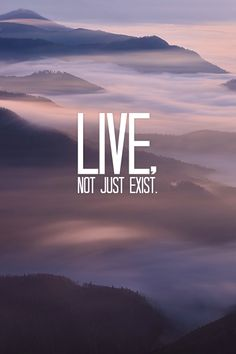 Live, not just exist.