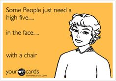 Some People just need a high five..... in the face..... with a chair.