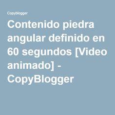 Contenido piedra angular definido en 60 segundos [Video animado] - CopyBlogger