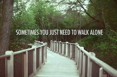 Sometimes you just need to walk alone.