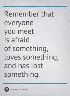 """Remember that everyone you meet is afraid of something, loves something and has lost something."""