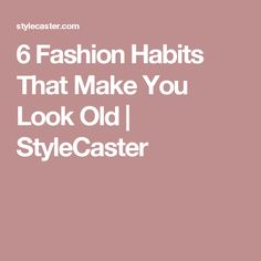 6 Fashion Habits That Make You Look Old | StyleCaster