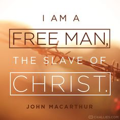 """I am a free man, the slave of Christ."" (John MacArthur)"