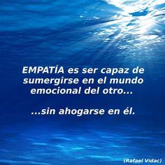 EMPATÍA es la capacidad de sumergirse en el mundo emocional del otro... sin ahogarse en él.