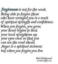 Forgiveness is not for the weak. Being able to forgive those who have wronged you is a mark of spiritual strength and confidence. When you forgive, you grow, your heart begins to heal, your back straightens up, your eyes clear so that you can see the road ahead. Anger is a spiritual sickness; but when you forgive you live. ~ Wael Abdelgawad