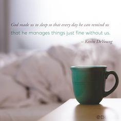 God made us to sleep so that every day he can remind us that he manages things just fine without us. —Kevin DeYoung