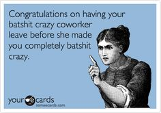 Congratulations on having your batshit crazy coworker leave before she made you completely batshit crazy.
