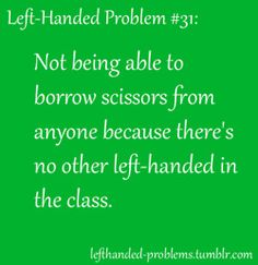 left handed problems. Or your school only has one pair of lefty scissors and the righties think it is fun to try
