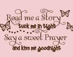 Read me a story, Tuck me in and Kiss me goodnight..... :))