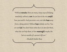 Without hope nobody can live. You are not God. You don't know what else is in store for them, what else can help them, or how meaningful, maybe, the last six months of a person's life are. - Elizabeth Kubler-Ross #hospicemonth