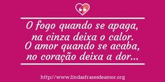 O fogo quando se apaga, na cinza deixa o calor. O amor quando se acaba, no coração deixa a dor… http://www.lindasfrasesdeamor.org/frases/amor/coracao