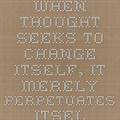 When thought seeks to change itself, it merely perpetuates itself     www.jkrishnamurti.org