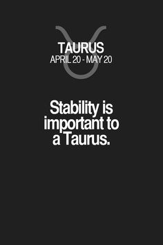 Stability is important to a Taurus. Taurus | Taurus Quotes | Taurus Zodiac Signs