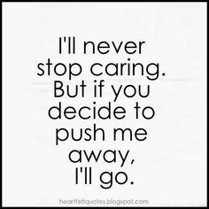 This rings true at this moment. I'll never stop caring. Heartfelt Quotes: I'll never stop caring. But if you decide to push me away, I'll go. Pushing Away Quotes, Go Away Quotes, Moving Away Quotes, Try Quotes, Quotes About Moving On, I Tried Quotes, Funny Quotes, Liking Someone Quotes, Dont Ignore Me Quotes