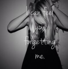 I can feel you forgetting me.