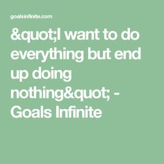 """""""I want to do everything but end up doing nothing"""" - Goals Infinite"""