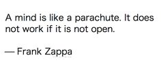 A mind is like a parachute. It does not work if it is not open.