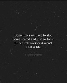 Sometimes we have to stop being scared and just go for it. Either it'll work out or it won't. That is life.