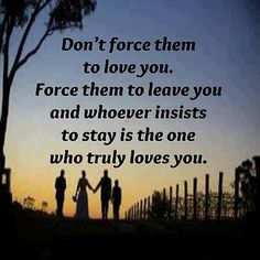 Don't force them to love you. Force them to leave you and whoever insists to stay is the one who truly loves you.
