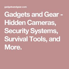 Gadgets and Gear - Hidden Cameras, Security Systems, Survival Tools, and More.