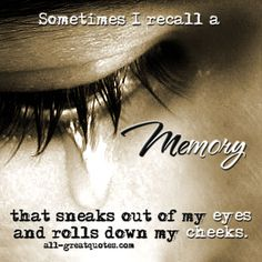 Sometimes I recall a memory, that sneaks out of my eyes and rolls down my cheeks. #loss #grief #memories   all-greatquotes.com