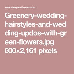 Greenery-wedding-hairstyles-and-wedding-updos-with-green-flowers.jpg 600×2,161 pixels
