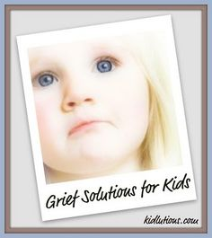 Grief Solutions for Kids.  Grieving children have special needs.