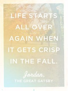 "The Great Gatsby | ""Life starts all over again when it gets crisp in the fall.""  F. Scott Fitzgerald"