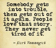 """somebody gets into trouble, then gets out of it again. People love story. They never get tired of it."" --Kurt Vonnegut"