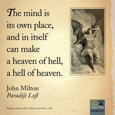"The mind is its own place, and in itself can make a heaven of hell, a hell of heaven. --John Milton, ""Paradise Lost"""