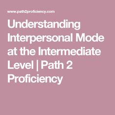 Understanding Interpersonal Mode at the Intermediate Level | Path 2 Proficiency