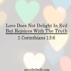 "What Is Love Series – Part 10 – Love Does Not Delight In Evil But Rejoices With The Truth --- ""4 Love is patient, love is kind. It does not envy, it does not boast, it is not proud. 5 It does not dishonor others, it is not self-seeking, it is not easily angered, it keeps no reco… Read More Here http://unveiledwife.com/what-is-love-series-part-10-love-does-not-delight-in-evil-but-rejoices-with-the-truth/ - Marriage, Love"