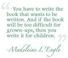 """""""You have to write the book that wants to be written. And if the book will be too difficult for grown-ups, then you write it for children."""" Madeleine L'Engle"""