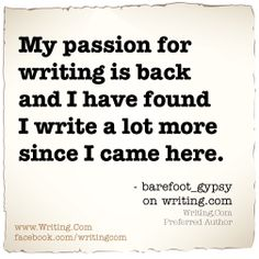 My passion for writing is back and I have found I write a lot more since I came here.