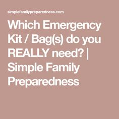 Which Emergency Kit / Bag(s) do you REALLY need?   Simple Family Preparedness