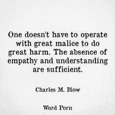 One does not have to operate with great malice to do harm. The absence of empathy and understanding are sufficient.