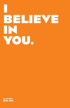 I believe in you!  - numerous printables available quoting Jack Layton  charismatic leader of Canada's New Democratic Party  who succumbed to cancer on Aug 22, 2011