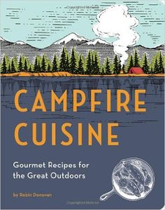 Campfire Cuisine: Gourmet Recipes for the Great Outdoors: Robin Donovan: 9781594746284: Amazon.com: Books