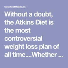 Without a doubt, the Atkins Diet is the most controversial weight loss plan of all time....Whether you love it or hate it, anybody with a few extra pounds on their body knows about Atkins. They know that Atkins is low carb. They knowthat Atkins gets rid of body fat faster than any other diet. They…