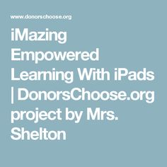 iMazing Empowered Learning With iPads | DonorsChoose.org project by Mrs. Shelton