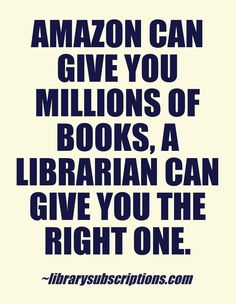 Amazon can give you millions of books, a librarian can give you the right one. - Library Subscriptions #magazines #libraryquote  #librarysubscriptions