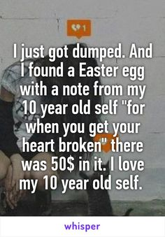 "I just got dumped. And I found a Easter egg with a note from my 10 year old self ""for when you get your heart broken"" there was 50$ in it. I love my 10 year old self."