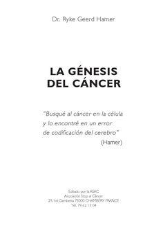 """La génesis del cáncer  La Génesis del Cáncer, Ryke Geerd Hamer, 1991, ASAC France. Un libro extinto, permite percibir una primera etapa en el descubrimiento de las leyes biológicas por el Dr. Hamer. Aunque él escribió """"Busqué al cáncer en la célula y lo encontré en un error de codificación del cerebro"""", años después admitió haberse equivocado al pensar que hay """"errores"""" en la Naturaleza."""