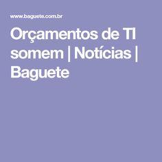 Orçamentos de TI somem | Notícias | Baguete Baguette, Information Technology