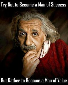 Albert Einstein. Try not to become a man of success  but rather a man of value
